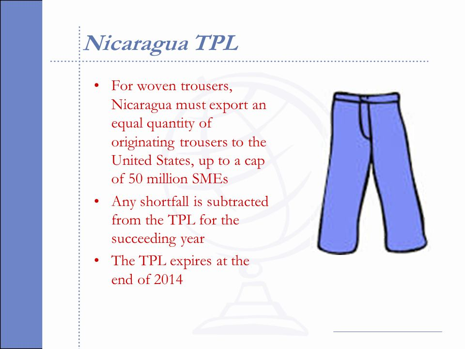 Nicaragua TPL For woven trousers, Nicaragua must export an equal quantity of originating trousers to the United States, up to a cap of 50 million SMEs Any shortfall is subtracted from the TPL for the succeeding year The TPL expires at the end of 2014