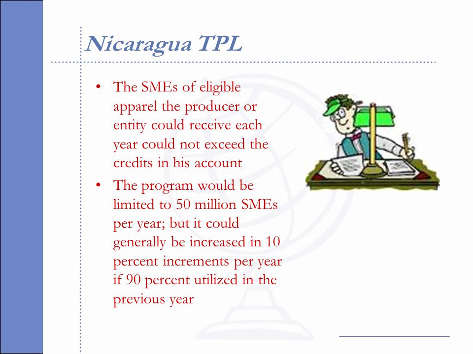 Nicaragua TPL The SMEs of eligible apparel the producer or entity could receive each year could not exceed the credits in his account The program would be limited to 50 million SMEs per year; but it could generally be increased in 10 percent increments per year if 90 percent utilized in the previous year
