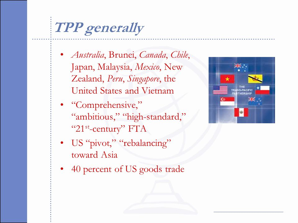 Selected TPP rules issues Intellectual property rights Rules of origin (e.g., yarn-forward) Technical barriers to trade Transparency in health care technology and pharmaceuticals Foreign investment Competition Trade remedies (ADD, CVD, safeguards) Labor (association, collective bargaining, forced labor, child labor, discrimination) Environment (e.g., logging, fisheries, endangered species, multilateral environmental agreements, green technology) State-owned enterprises (SOEs) in Vietnam, Malaysia and Singapore