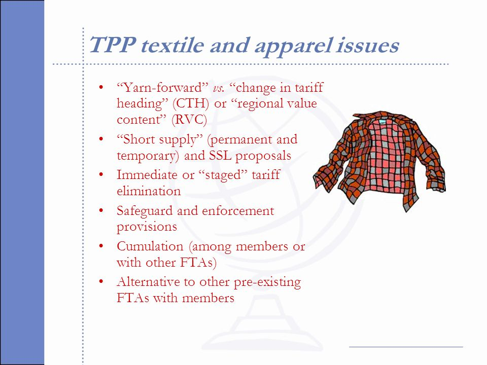 Yarn forward The TPP apparel origin rule will almost certainly be yarn forward for most apparel Preferential treatment will be allowed if the component determining classification is knitted or woven in TPP countries from yarn spun or extruded in TPP countries and the apparel is cut or knit to shape and assembled in TPP countries
