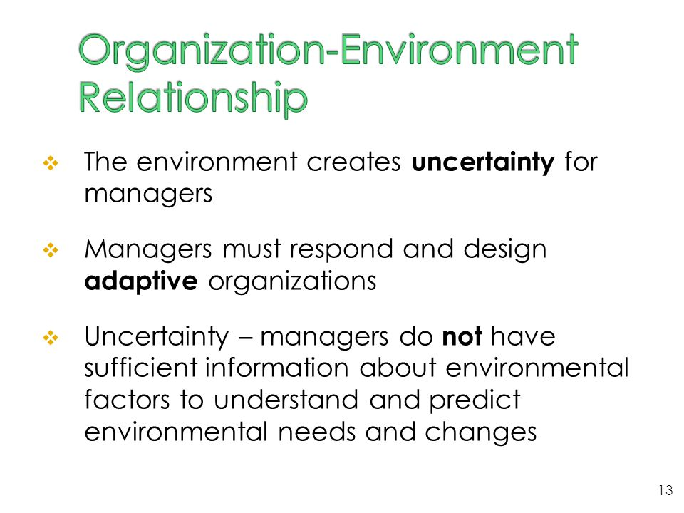  The environment creates uncertainty for managers  Managers must respond and design adaptive organizations  Uncertainty – managers do not have suff