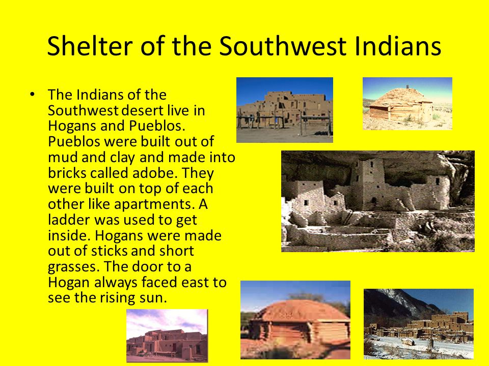 Shelter of the Southwest Indians The Indians of the Southwest desert live in Hogans and Pueblos.