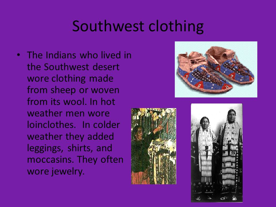 Southwest clothing The Indians who lived in the Southwest desert wore clothing made from sheep or woven from its wool.