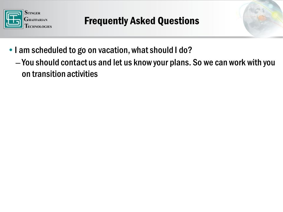 Frequently Asked Questions I am scheduled to go on vacation, what should I do.