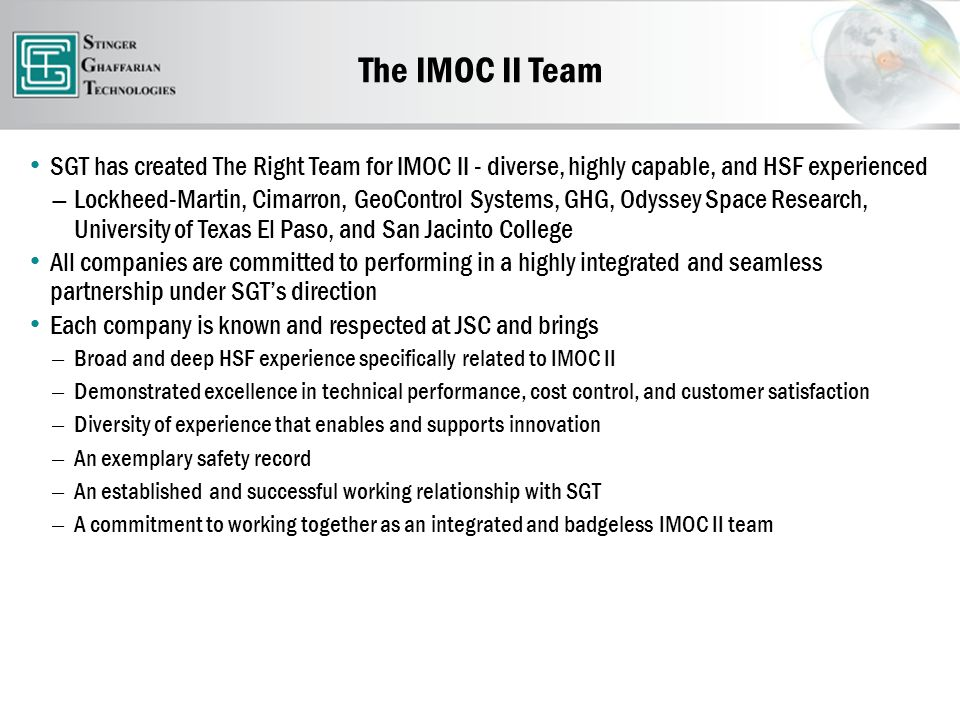 The IMOC II Team SGT has created The Right Team for IMOC II - diverse, highly capable, and HSF experienced ― Lockheed-Martin, Cimarron, GeoControl Systems, GHG, Odyssey Space Research, University of Texas El Paso, and San Jacinto College All companies are committed to performing in a highly integrated and seamless partnership under SGT's direction Each company is known and respected at JSC and brings ― Broad and deep HSF experience specifically related to IMOC II ― Demonstrated excellence in technical performance, cost control, and customer satisfaction ― Diversity of experience that enables and supports innovation ― An exemplary safety record ― An established and successful working relationship with SGT ― A commitment to working together as an integrated and badgeless IMOC II team