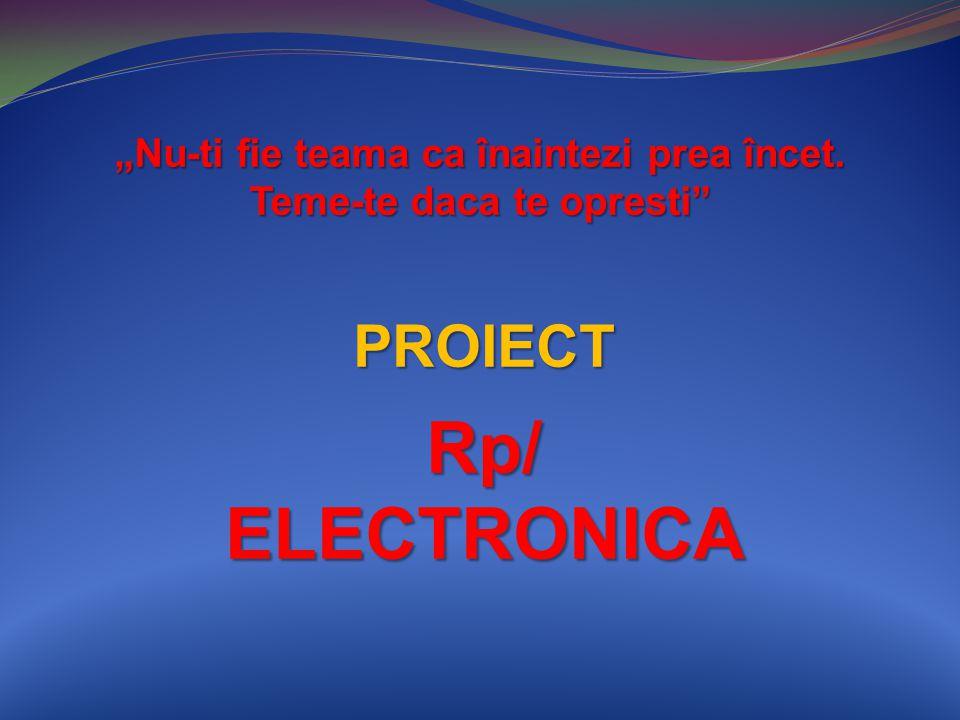 """PROIECT Rp/ ELECTRONICA """"Nu-ti fie teama ca înaintezi prea încet. Teme-te daca te opresti"""