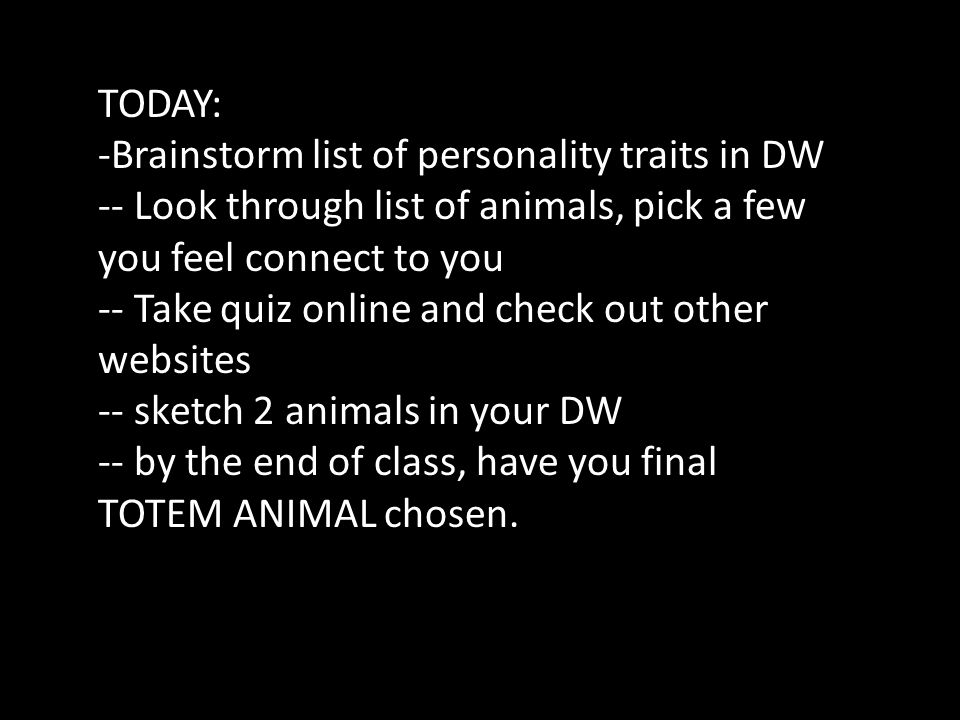 TODAY: -Brainstorm list of personality traits in DW -- Look through list of animals, pick a few you feel connect to you -- Take quiz online and check