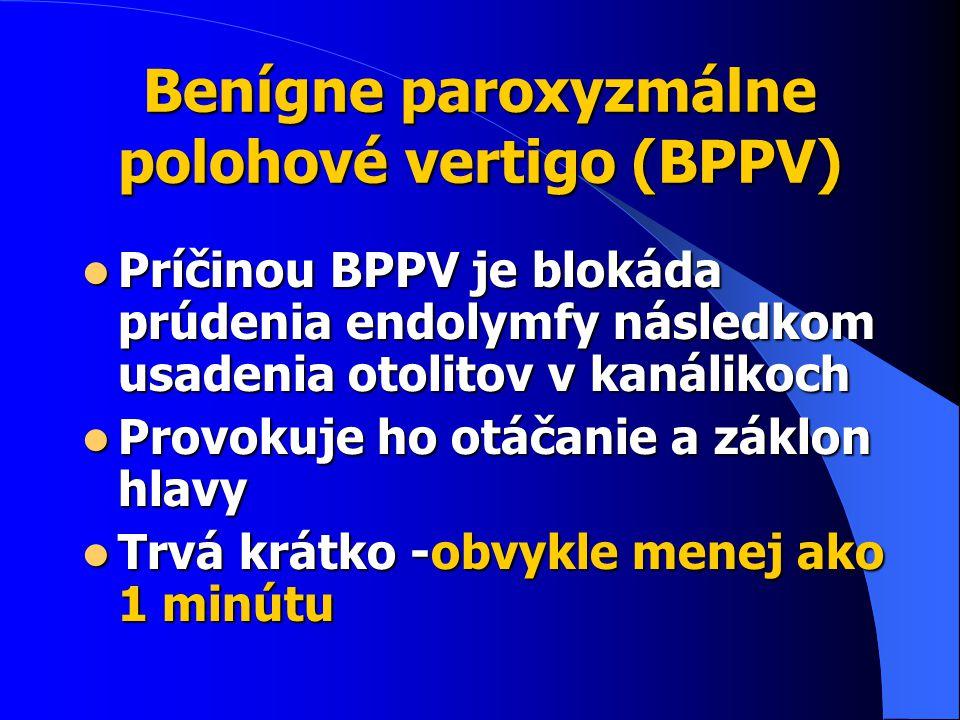 Benígne paroxyzmálne polohové vertigo (BPPV) Príčinou BPPV je blokáda prúdenia endolymfy následkom usadenia otolitov v kanálikoch Príčinou BPPV je blokáda prúdenia endolymfy následkom usadenia otolitov v kanálikoch Provokuje ho otáčanie a záklon hlavy Provokuje ho otáčanie a záklon hlavy Trvá krátko -obvykle menej ako 1 minútu Trvá krátko -obvykle menej ako 1 minútu