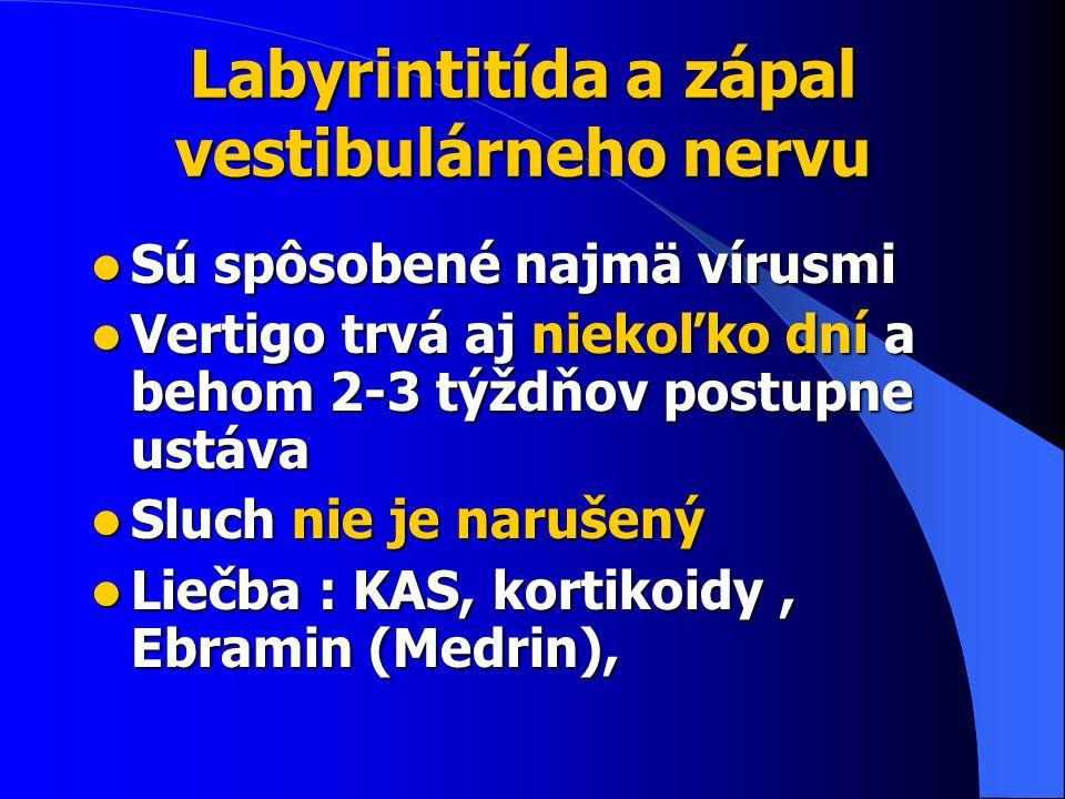 Labyrintitída a zápal vestibulárneho nervu Sú spôsobené najmä vírusmi Sú spôsobené najmä vírusmi Vertigo trvá aj niekoľko dní a behom 2-3 týždňov postupne ustáva Vertigo trvá aj niekoľko dní a behom 2-3 týždňov postupne ustáva Sluch nie je narušený Sluch nie je narušený Liečba : KAS, kortikoidy, Ebramin (Medrin), Liečba : KAS, kortikoidy, Ebramin (Medrin),
