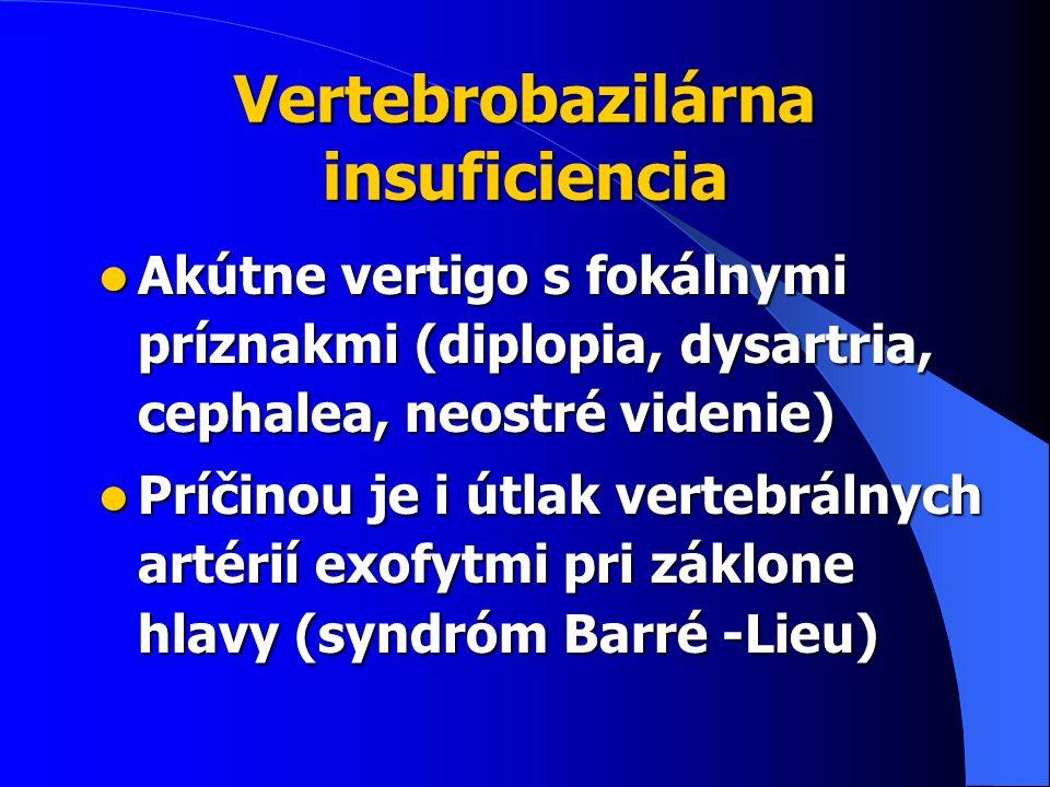 Vertebrobazilárna insuficiencia Akútne vertigo s fokálnymi príznakmi (diplopia, dysartria, cephalea, neostré videnie) Akútne vertigo s fokálnymi príznakmi (diplopia, dysartria, cephalea, neostré videnie) Príčinou je i útlak vertebrálnych artérií exofytmi pri záklone hlavy (syndróm Barré -Lieu) Príčinou je i útlak vertebrálnych artérií exofytmi pri záklone hlavy (syndróm Barré -Lieu)