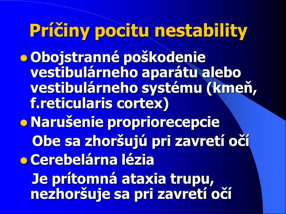 Príčiny pocitu nestability Obojstranné poškodenie vestibulárneho aparátu alebo vestibulárneho systému (kmeň, f.reticularis cortex) Obojstranné poškodenie vestibulárneho aparátu alebo vestibulárneho systému (kmeň, f.reticularis cortex) Narušenie propriorecepcie Narušenie propriorecepcie Obe sa zhoršujú pri zavretí očí Obe sa zhoršujú pri zavretí očí Cerebelárna lézia Cerebelárna lézia Je prítomná ataxia trupu, nezhoršuje sa pri zavretí očí Je prítomná ataxia trupu, nezhoršuje sa pri zavretí očí