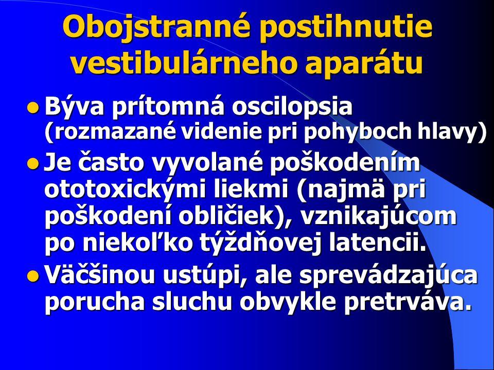 Obojstranné postihnutie vestibulárneho aparátu Býva prítomná oscilopsia (rozmazané videnie pri pohyboch hlavy) Býva prítomná oscilopsia (rozmazané videnie pri pohyboch hlavy) Je často vyvolané poškodením ototoxickými liekmi (najmä pri poškodení obličiek), vznikajúcom po niekoľko týždňovej latencii.