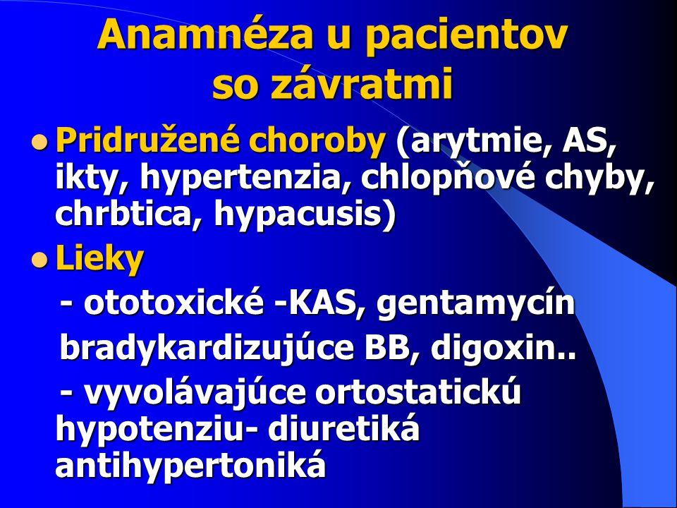 Anamnéza u pacientov so závratmi Pridružené choroby (arytmie, AS, ikty, hypertenzia, chlopňové chyby, chrbtica, hypacusis) Pridružené choroby (arytmie, AS, ikty, hypertenzia, chlopňové chyby, chrbtica, hypacusis) Lieky Lieky - ototoxické -KAS, gentamycín - ototoxické -KAS, gentamycín bradykardizujúce BB, digoxin..