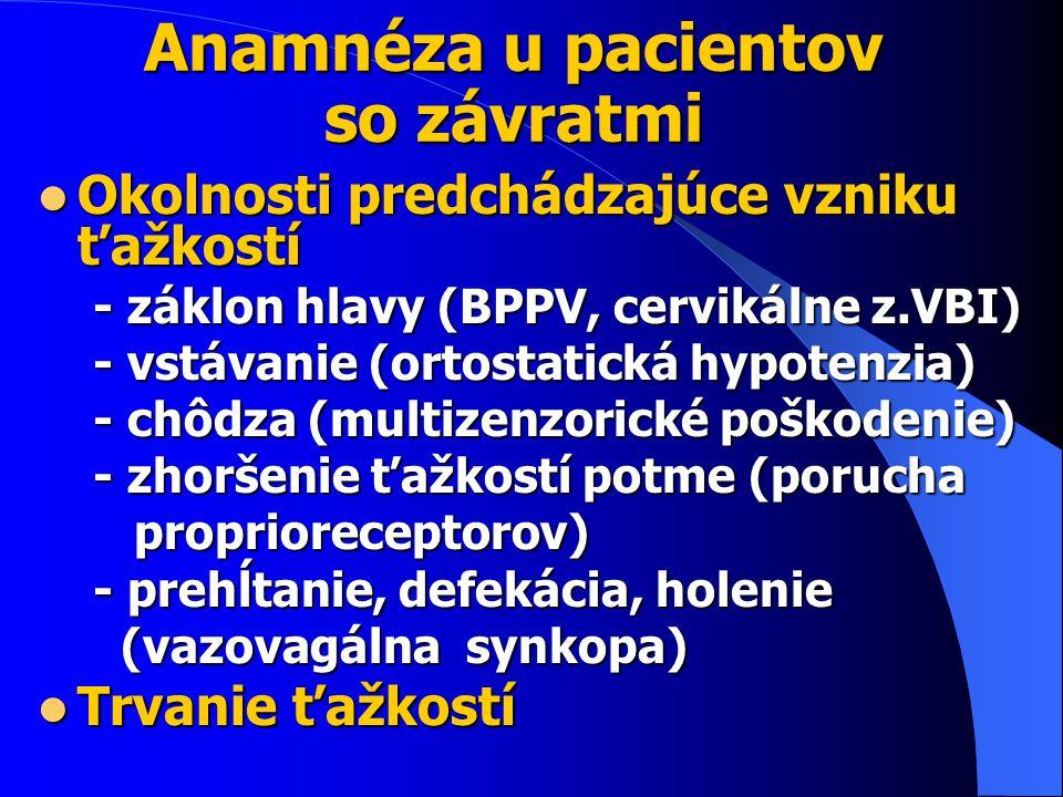 Anamnéza u pacientov so závratmi Okolnosti predchádzajúce vzniku ťažkostí Okolnosti predchádzajúce vzniku ťažkostí - záklon hlavy (BPPV, cervikálne z.VBI) - záklon hlavy (BPPV, cervikálne z.VBI) - vstávanie (ortostatická hypotenzia) - vstávanie (ortostatická hypotenzia) - chôdza (multizenzorické poškodenie) - chôdza (multizenzorické poškodenie) - zhoršenie ťažkostí potme (porucha - zhoršenie ťažkostí potme (porucha proprioreceptorov) proprioreceptorov) - prehĺtanie, defekácia, holenie - prehĺtanie, defekácia, holenie (vazovagálna synkopa) (vazovagálna synkopa) Trvanie ťažkostí Trvanie ťažkostí