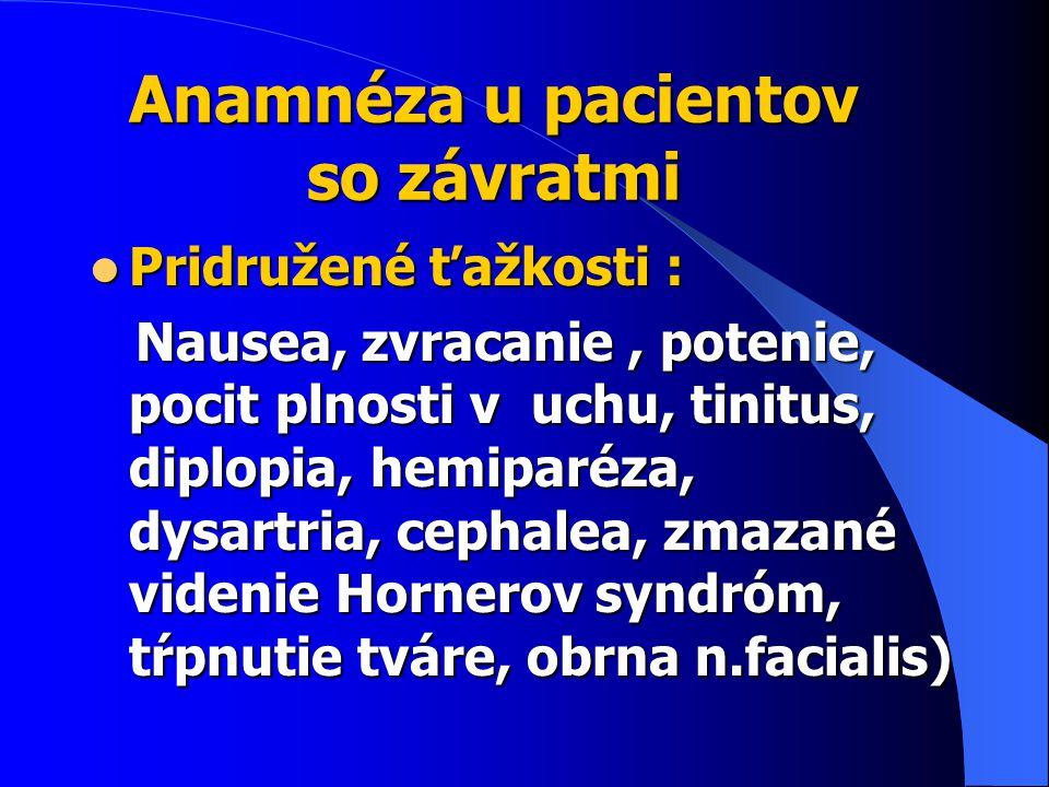 Anamnéza u pacientov so závratmi Pridružené ťažkosti : Pridružené ťažkosti : Nausea, zvracanie, potenie, pocit plnosti v uchu, tinitus, diplopia, hemiparéza, dysartria, cephalea, zmazané videnie Hornerov syndróm, tŕpnutie tváre, obrna n.facialis) Nausea, zvracanie, potenie, pocit plnosti v uchu, tinitus, diplopia, hemiparéza, dysartria, cephalea, zmazané videnie Hornerov syndróm, tŕpnutie tváre, obrna n.facialis)