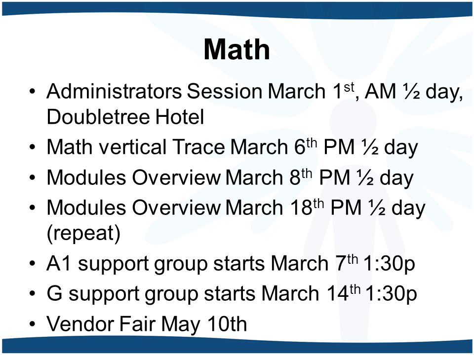 Math Administrators Session March 1 st, AM ½ day, Doubletree Hotel Math vertical Trace March 6 th PM ½ day Modules Overview March 8 th PM ½ day Module