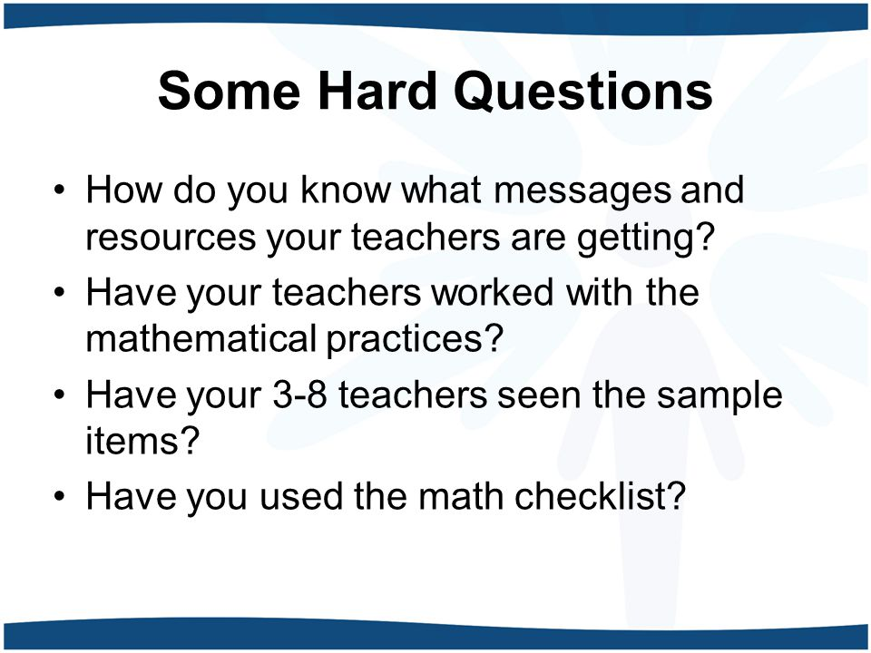 Some Hard Questions How do you know what messages and resources your teachers are getting? Have your teachers worked with the mathematical practices?