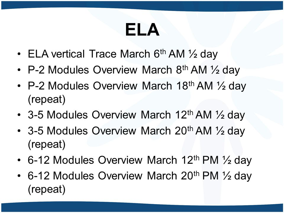 ELA ELA vertical Trace March 6 th AM ½ day P-2 Modules Overview March 8 th AM ½ day P-2 Modules Overview March 18 th AM ½ day (repeat) 3-5 Modules Ove