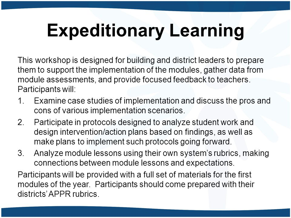 Expeditionary Learning This workshop is designed for building and district leaders to prepare them to support the implementation of the modules, gathe