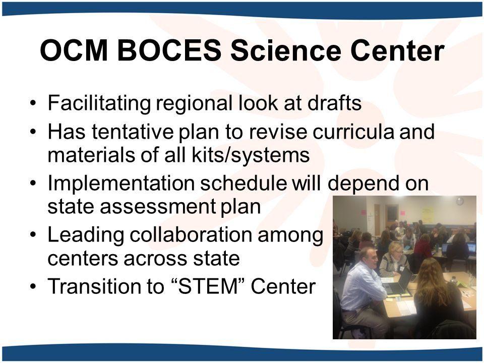 OCM BOCES Science Center Facilitating regional look at drafts Has tentative plan to revise curricula and materials of all kits/systems Implementation