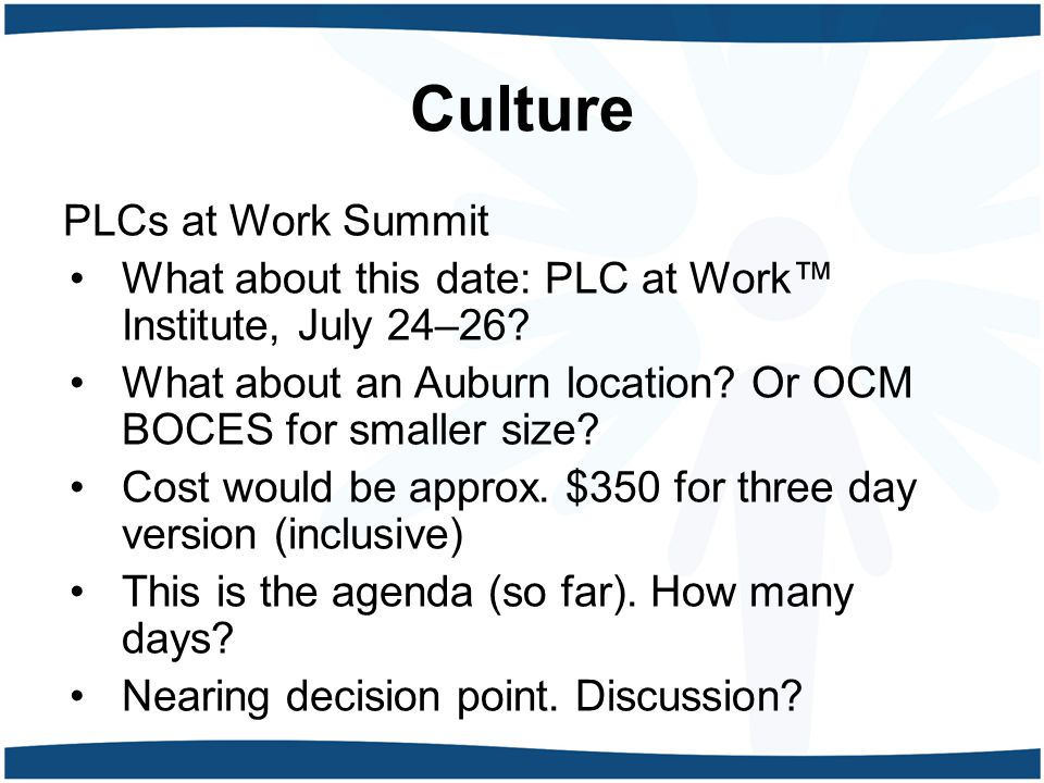 Culture PLCs at Work Summit What about this date: PLC at Work™ Institute, July 24–26? What about an Auburn location? Or OCM BOCES for smaller size? Co