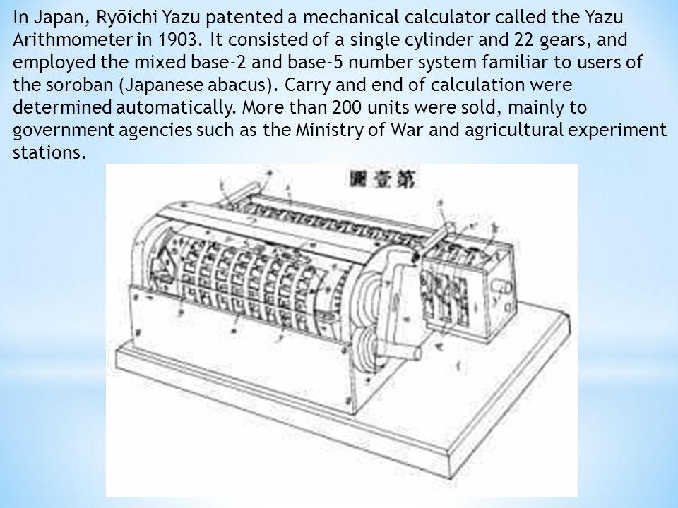 In Japan, Ryōichi Yazu patented a mechanical calculator called the Yazu Arithmometer in 1903.