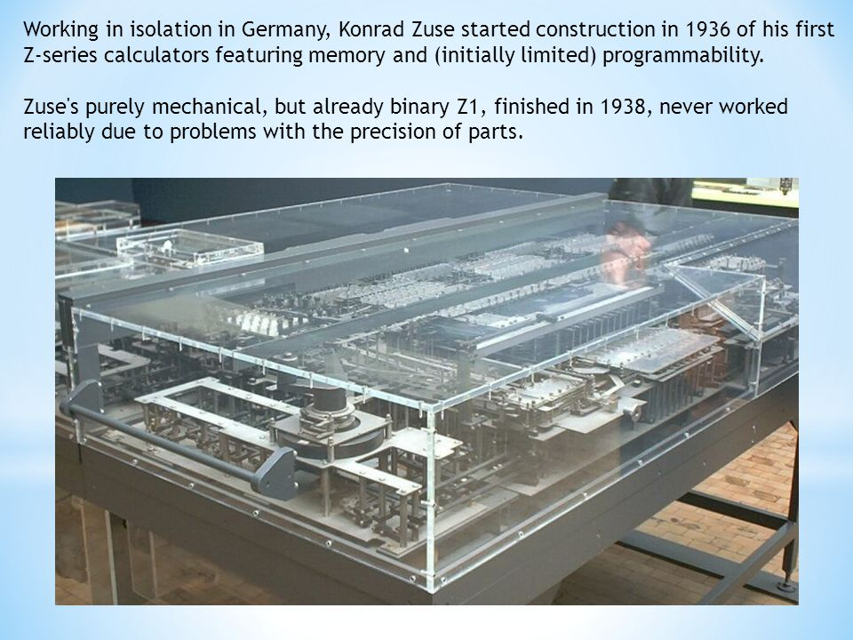 Working in isolation in Germany, Konrad Zuse started construction in 1936 of his first Z-series calculators featuring memory and (initially limited) programmability.