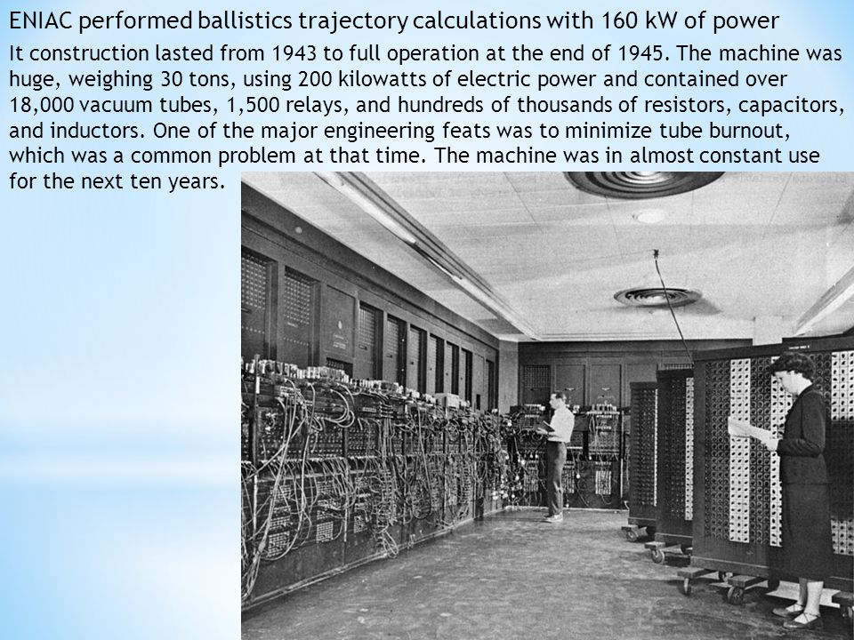 ENIAC performed ballistics trajectory calculations with 160 kW of power It construction lasted from 1943 to full operation at the end of 1945.
