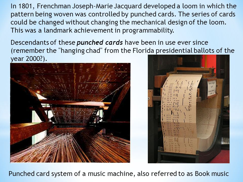 Punched card system of a music machine, also referred to as Book music In 1801, Frenchman Joseph-Marie Jacquard developed a loom in which the pattern being woven was controlled by punched cards.