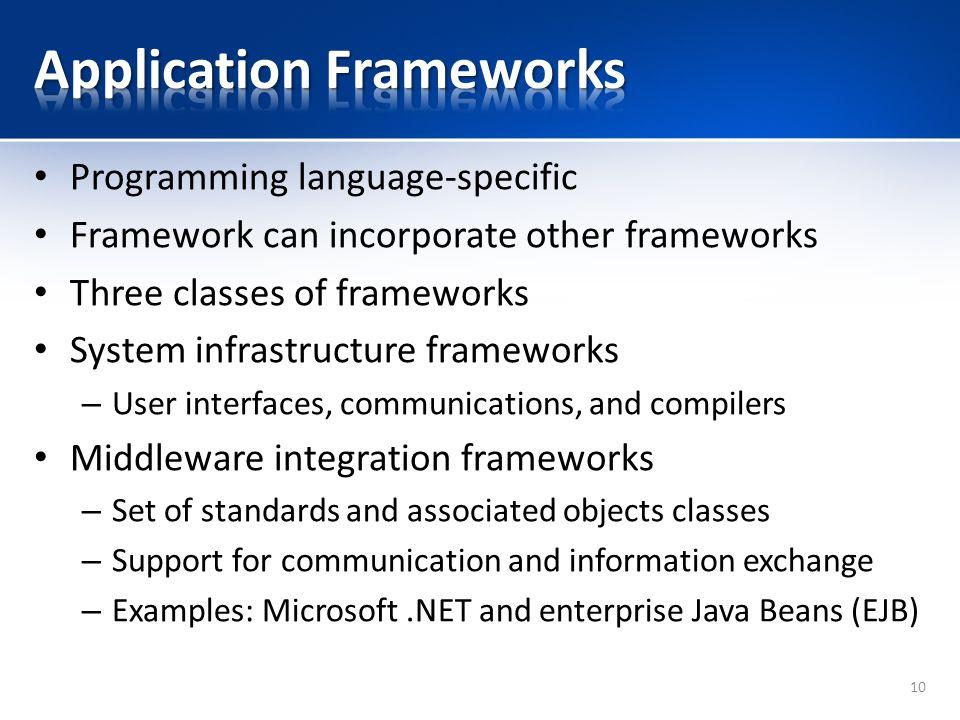 Programming language-specific Framework can incorporate other frameworks Three classes of frameworks System infrastructure frameworks – User interface