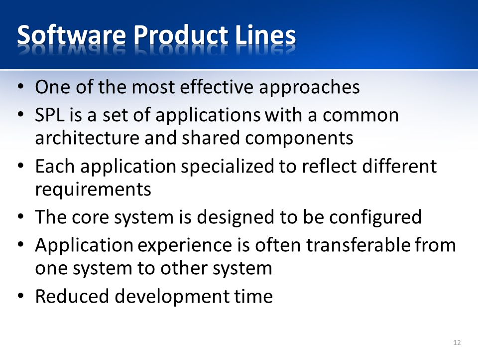 One of the most effective approaches SPL is a set of applications with a common architecture and shared components Each application specialized to ref