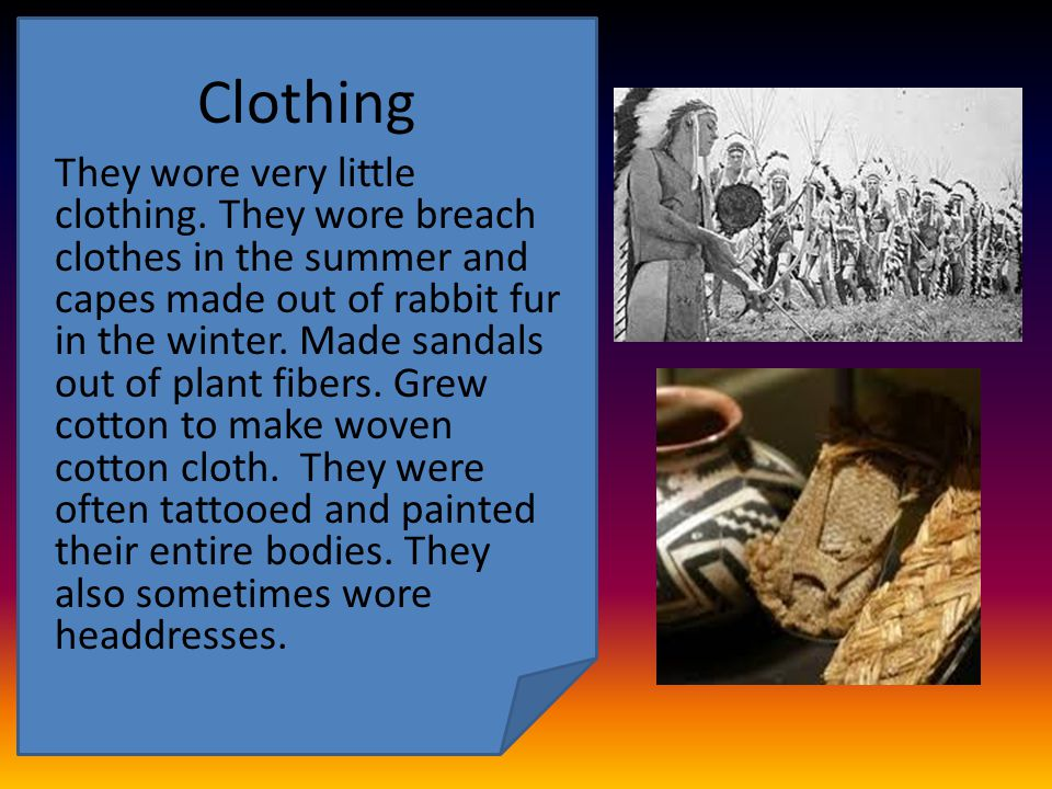 Clothing They wore very little clothing. They wore breach clothes in the summer and capes made out of rabbit fur in the winter. Made sandals out of pl