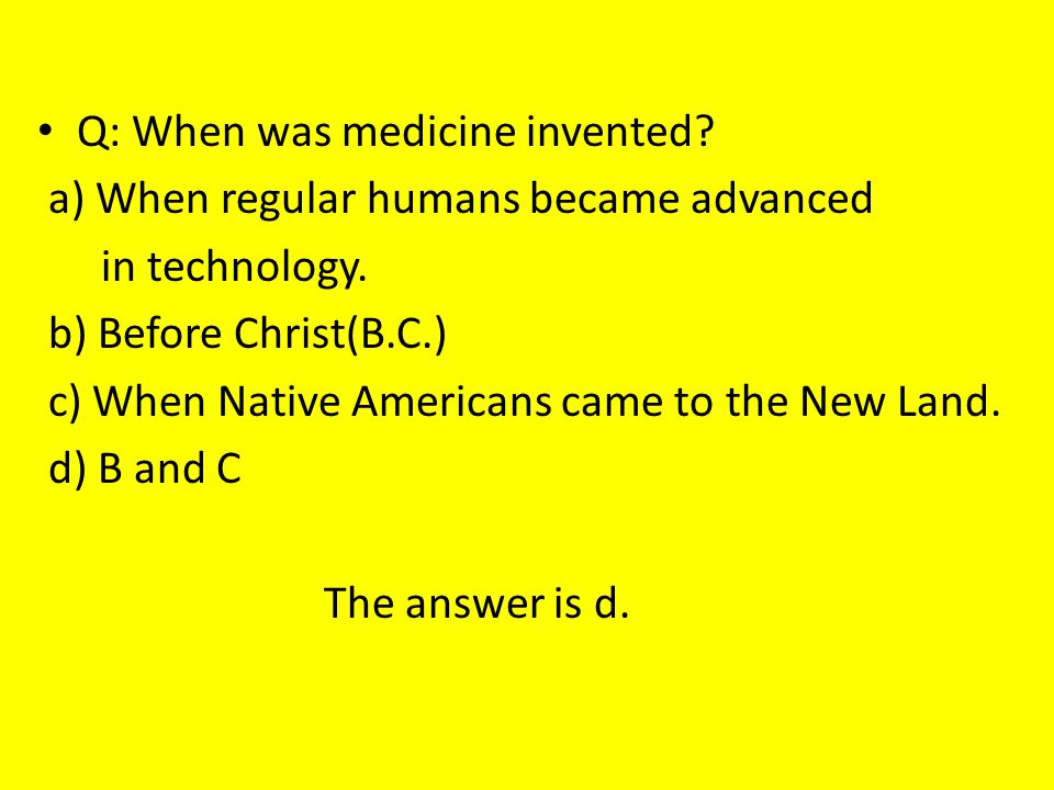 Q: When was medicine invented? a) When regular humans became advanced in technology. b) Before Christ(B.C.) c) When Native Americans came to the New L