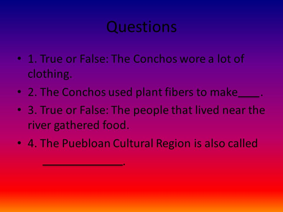 Questions 1. True or False: The Conchos wore a lot of clothing. 2. The Conchos used plant fibers to make. 3. True or False: The people that lived near