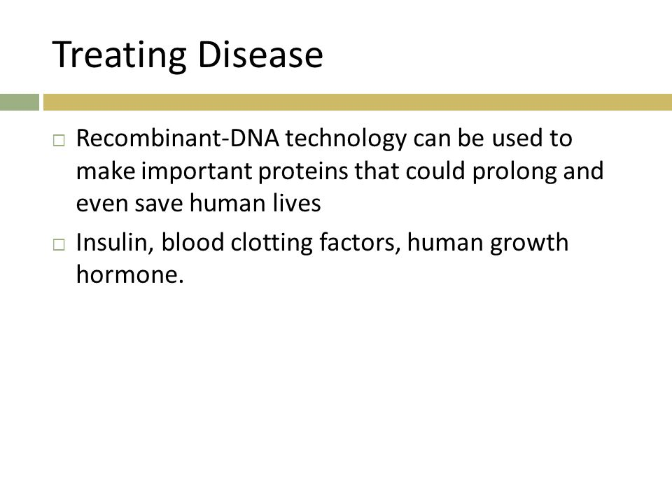 Treating Disease  Recombinant-DNA technology can be used to make important proteins that could prolong and even save human lives  Insulin, blood clotting factors, human growth hormone.