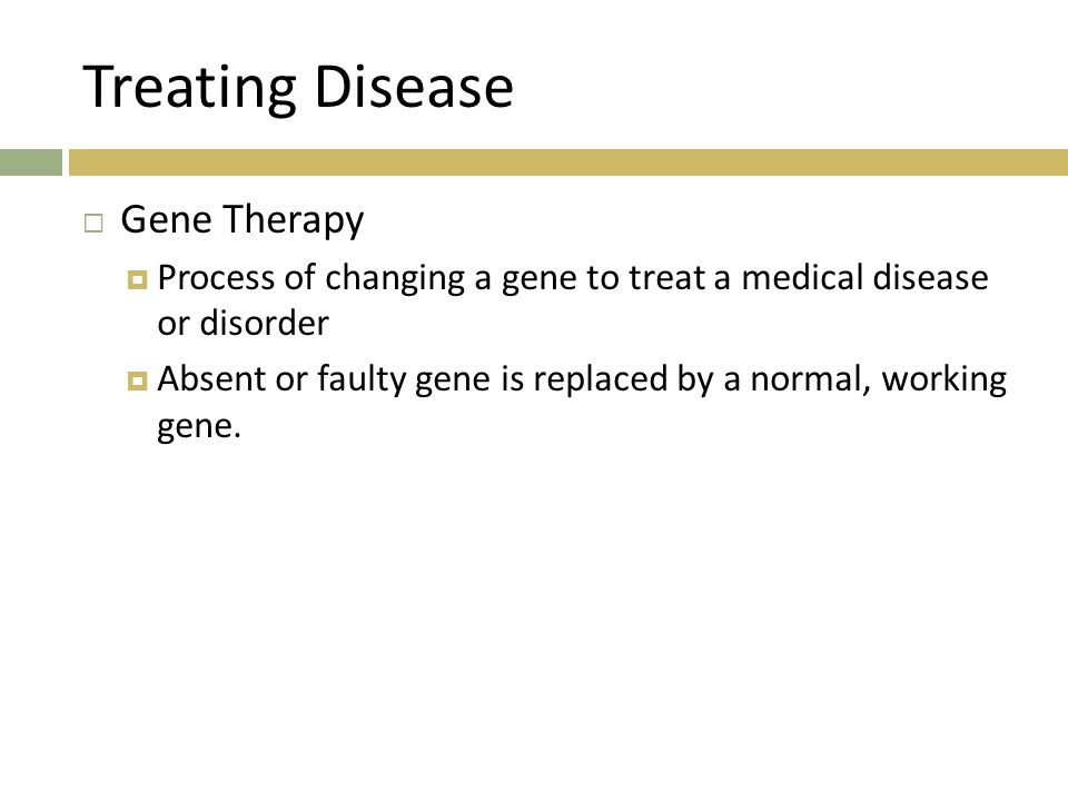 Treating Disease  Gene Therapy  Process of changing a gene to treat a medical disease or disorder  Absent or faulty gene is replaced by a normal, working gene.
