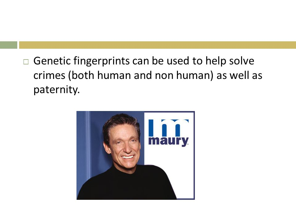  Genetic fingerprints can be used to help solve crimes (both human and non human) as well as paternity.