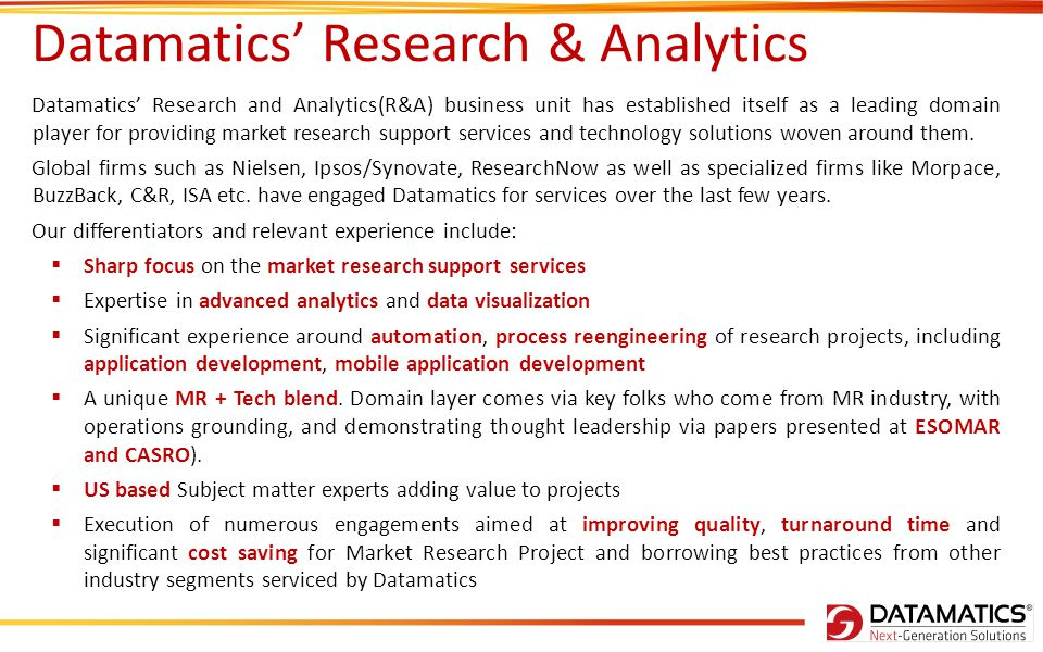 Datamatics' Research & Analytics Datamatics' Research and Analytics(R&A) business unit has established itself as a leading domain player for providing market research support services and technology solutions woven around them.