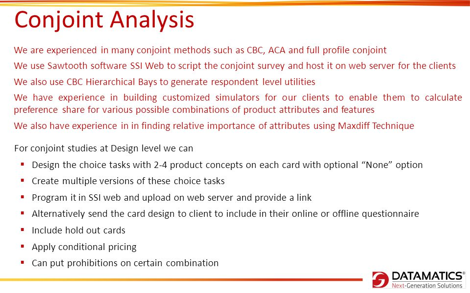 Conjoint Analysis We are experienced in many conjoint methods such as CBC, ACA and full profile conjoint We use Sawtooth software SSI Web to script the conjoint survey and host it on web server for the clients We also use CBC Hierarchical Bays to generate respondent level utilities We have experience in building customized simulators for our clients to enable them to calculate preference share for various possible combinations of product attributes and features We also have experience in in finding relative importance of attributes using Maxdiff Technique For conjoint studies at Design level we can  Design the choice tasks with 2-4 product concepts on each card with optional None option  Create multiple versions of these choice tasks  Program it in SSI web and upload on web server and provide a link  Alternatively send the card design to client to include in their online or offline questionnaire  Include hold out cards  Apply conditional pricing  Can put prohibitions on certain combination