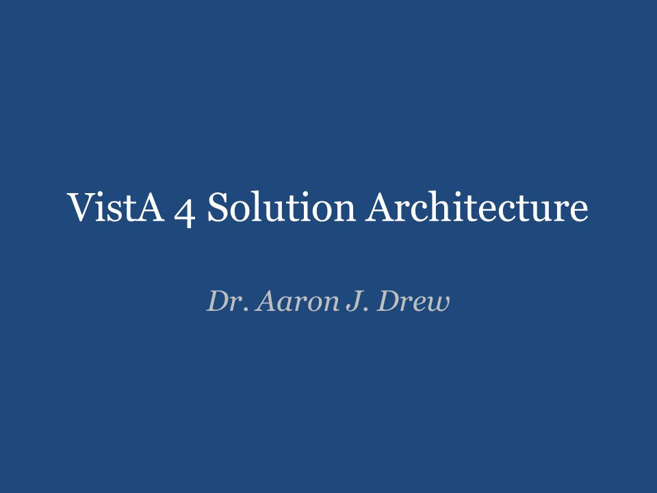 VistA 4 Solution Architecture Dr. Aaron J. Drew