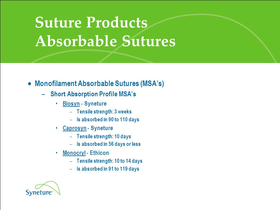 Suture Products Absorbable Sutures  Monofilament Absorbable Sutures (MSA's) – Short Absorption Profile MSA's Biosyn - Syneture – Tensile strength: 3