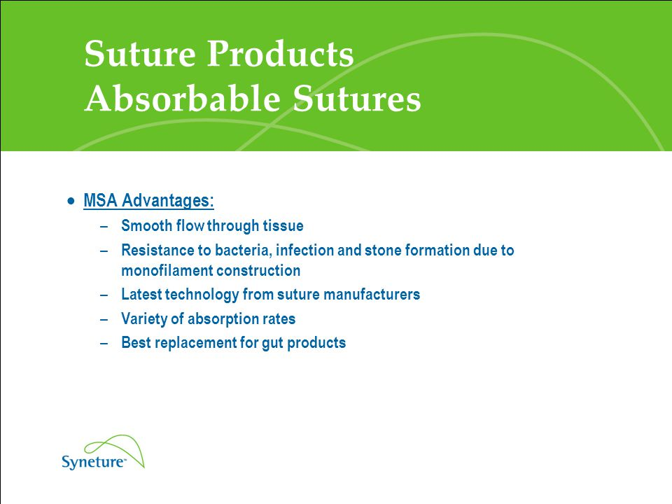 Suture Products Absorbable Sutures  MSA Advantages: – Smooth flow through tissue – Resistance to bacteria, infection and stone formation due to monof
