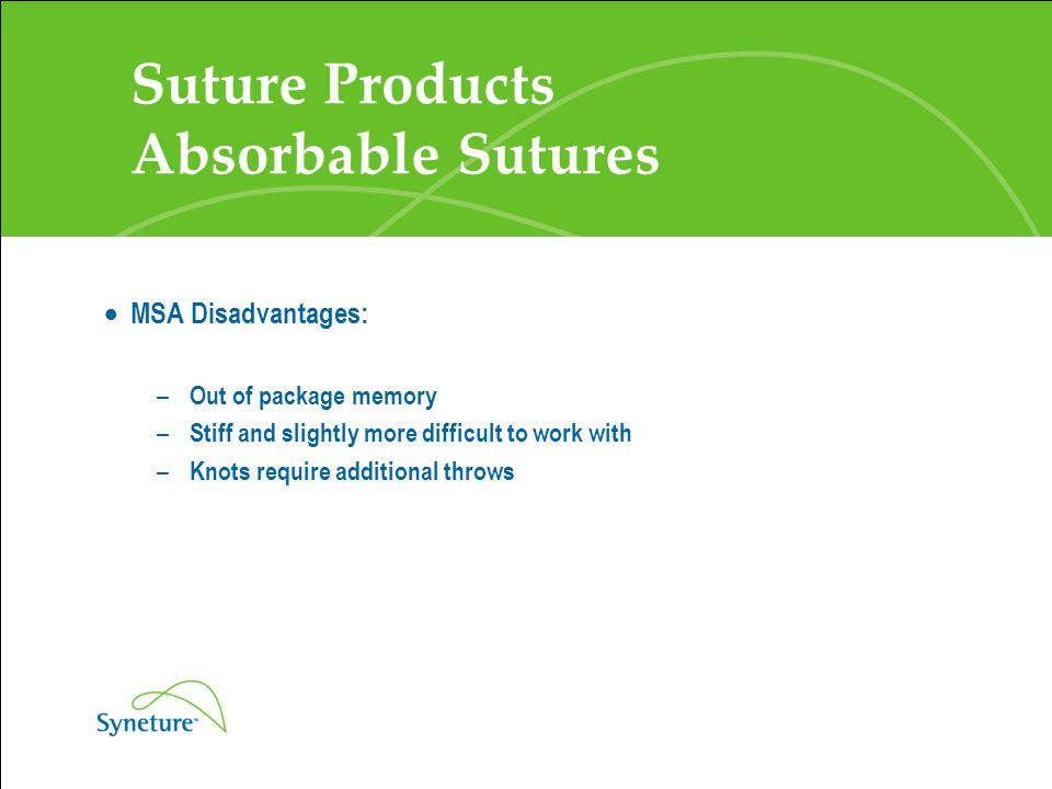 Suture Products Absorbable Sutures  MSA Disadvantages: – Out of package memory – Stiff and slightly more difficult to work with – Knots require addit