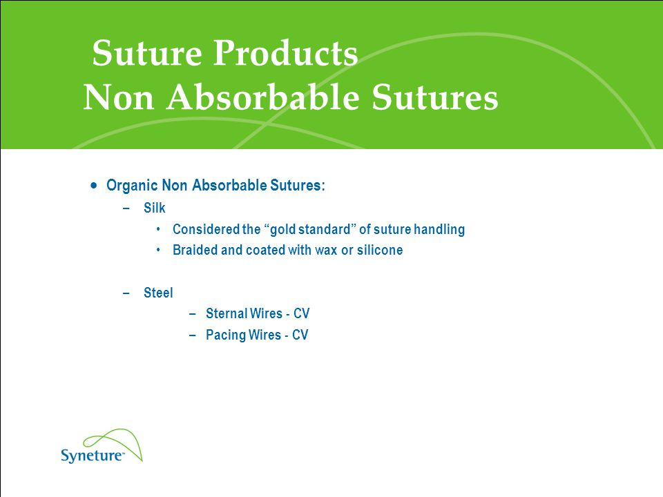 "Suture Products Non Absorbable Sutures  Organic Non Absorbable Sutures: – Silk Considered the ""gold standard"" of suture handling Braided and coated w"