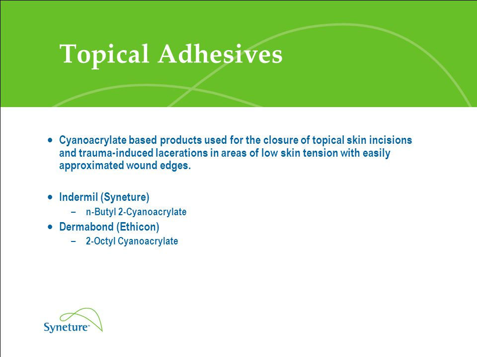 Topical Adhesives  Cyanoacrylate based products used for the closure of topical skin incisions and trauma-induced lacerations in areas of low skin te