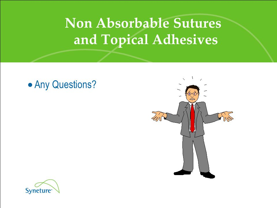 Non Absorbable Sutures and Topical Adhesives  Any Questions?