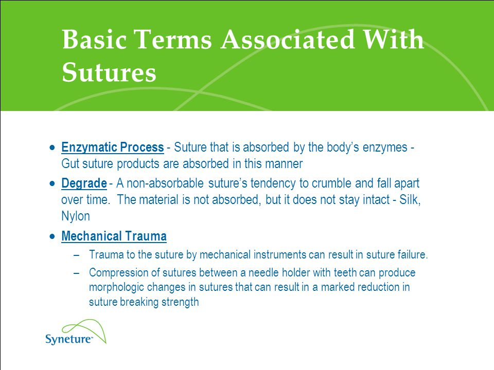 Basic Terms Associated With Sutures  Enzymatic Process - Suture that is absorbed by the body's enzymes - Gut suture products are absorbed in this man