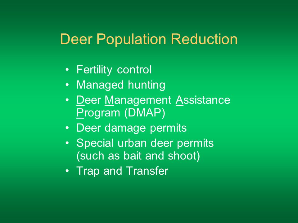 Deer Population Reduction Fertility control Managed hunting Deer Management Assistance Program (DMAP) Deer damage permits Special urban deer permits (such as bait and shoot) Trap and Transfer