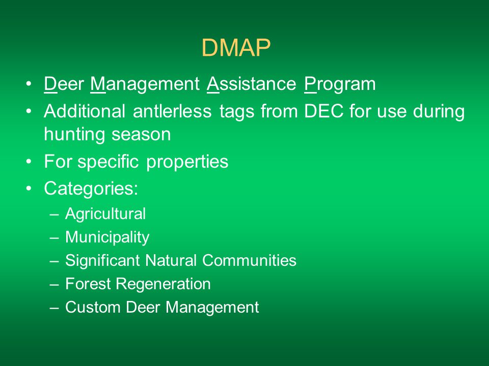 DMAP Deer Management Assistance Program Additional antlerless tags from DEC for use during hunting season For specific properties Categories: –Agricultural –Municipality –Significant Natural Communities –Forest Regeneration –Custom Deer Management