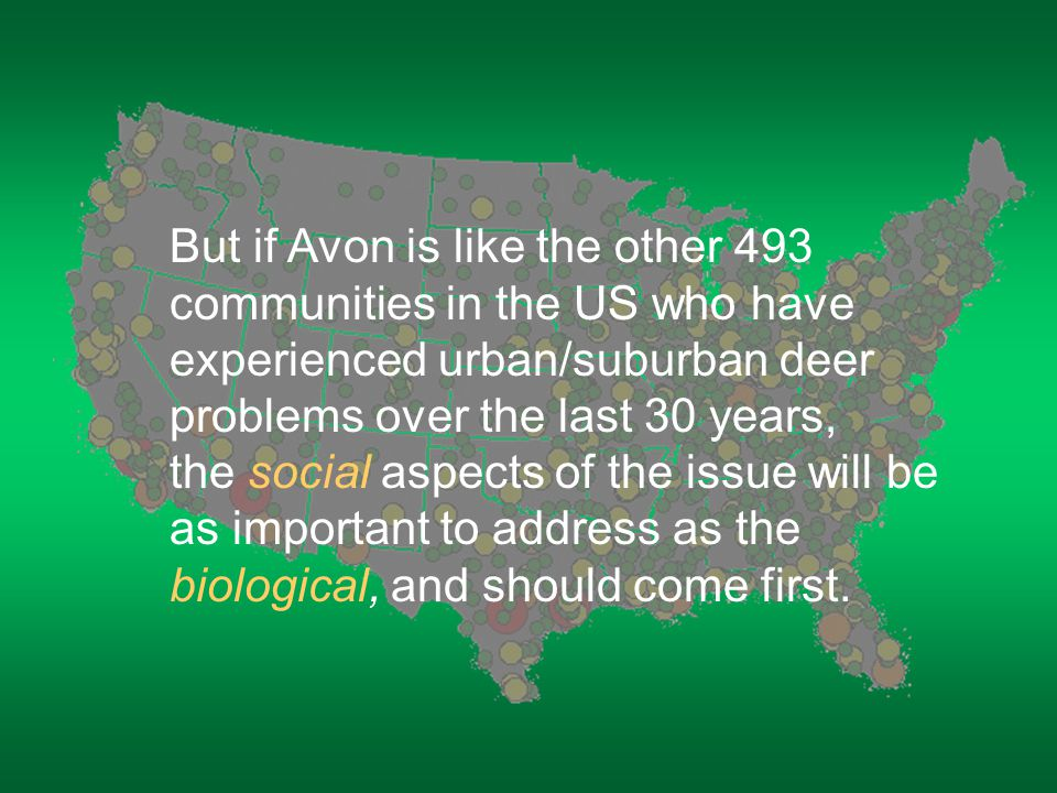 But if Avon is like the other 493 communities in the US who have experienced urban/suburban deer problems over the last 30 years, the social aspects of the issue will be as important to address as the biological, and should come first.